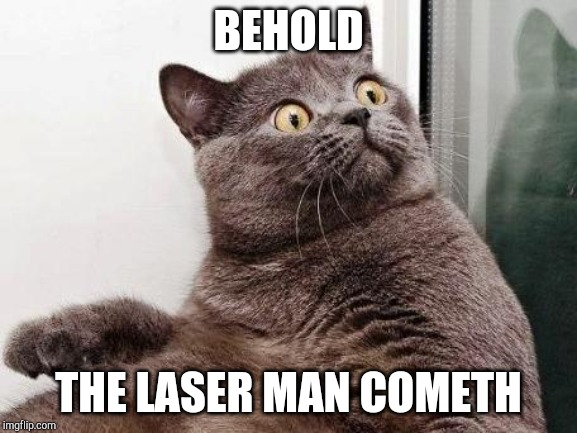 Surprised cat | BEHOLD THE LASER MAN COMETH | image tagged in surprised cat | made w/ Imgflip meme maker
