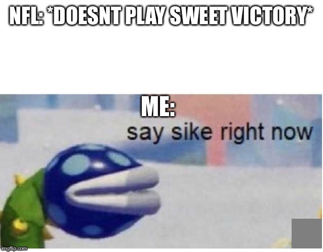 say sike right now |  NFL: *DOESNT PLAY SWEET VICTORY*; ME: | image tagged in say sike right now,spongebob,nfl,nfl memes,nfl meme,super smash bros | made w/ Imgflip meme maker
