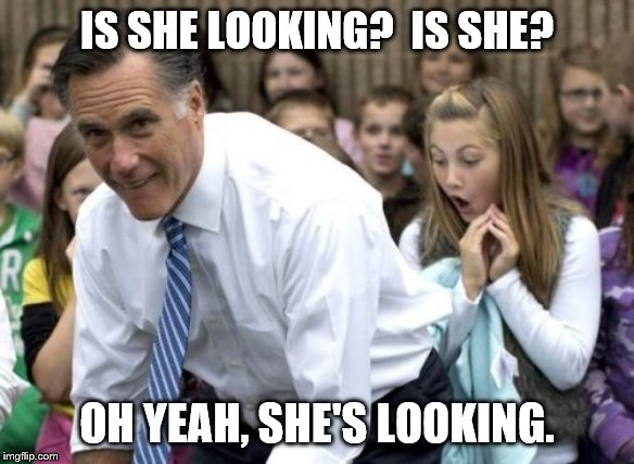 Romney |  IS SHE LOOKING?  IS SHE? OH YEAH, SHE'S LOOKING. | image tagged in memes,romney | made w/ Imgflip meme maker