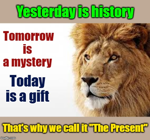 "Motivation | Yesterday is history Today is a gift That's why we call it ""The Present"" Tomorrow is a mystery 
