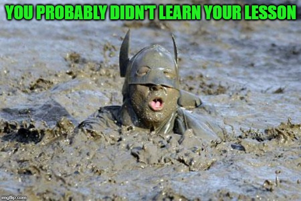 mud | YOU PROBABLY DIDN'T LEARN YOUR LESSON | image tagged in mud | made w/ Imgflip meme maker