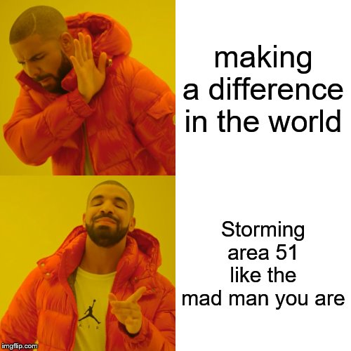 Drake Hotline Bling | making a difference in the world Storming area 51 like the mad man you are | image tagged in memes,drake hotline bling | made w/ Imgflip meme maker