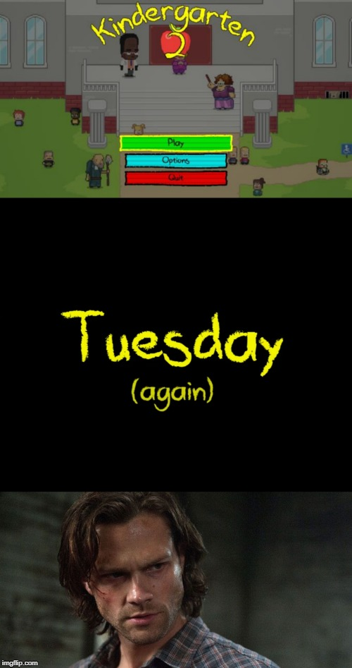 It's Tuesday (Again) | image tagged in memes,kindergarten 2,supernatural,tuesdays | made w/ Imgflip meme maker