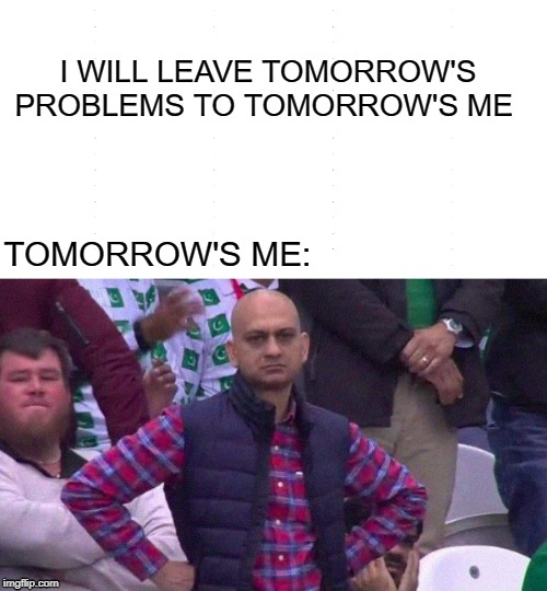 I WILL LEAVE TOMORROW'S PROBLEMS TO TOMORROW'S ME TOMORROW'S ME: | image tagged in angry pakistani fan | made w/ Imgflip meme maker