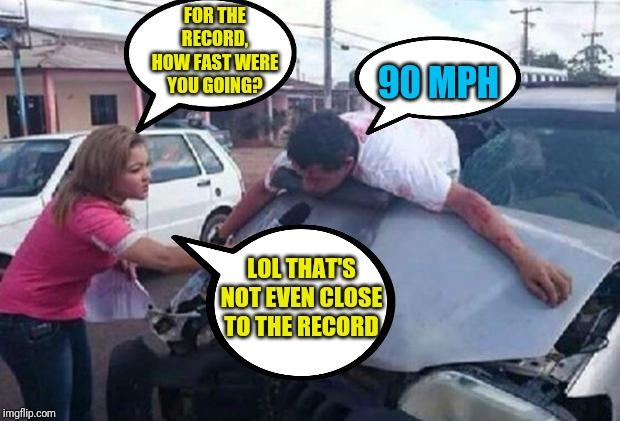 reportera/ accidente | FOR THE RECORD, HOW FAST WERE YOU GOING? 90 MPH LOL THAT'S NOT EVEN CLOSE TO THE RECORD | image tagged in reportera/ accidente | made w/ Imgflip meme maker