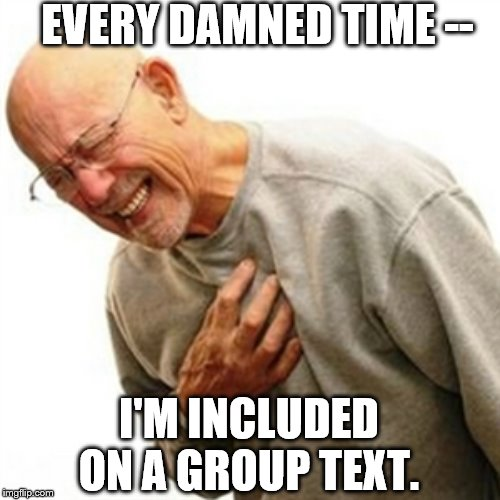Right In The Childhood |  EVERY DAMNED TIME --; I'M INCLUDED ON A GROUP TEXT. | image tagged in memes,right in the childhood | made w/ Imgflip meme maker