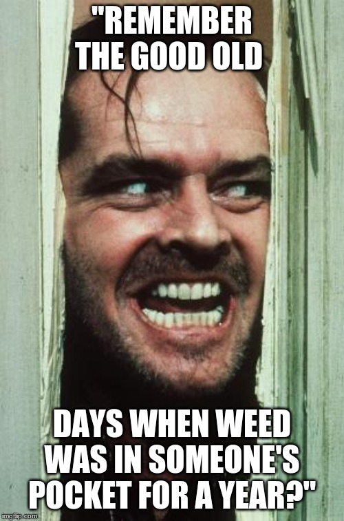 "Heres Johnny | ""REMEMBER THE GOOD OLD DAYS WHEN WEED WAS IN SOMEONE'S POCKET FOR A YEAR?"" 
