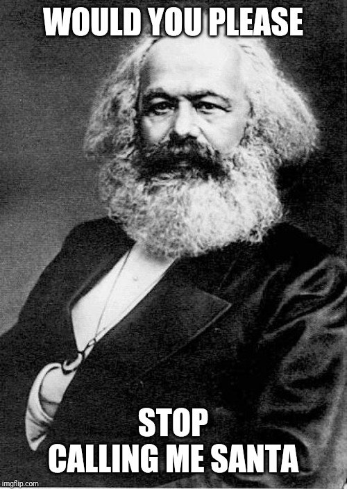 Karl Marx | WOULD YOU PLEASE STOP CALLING ME SANTA | image tagged in karl marx | made w/ Imgflip meme maker