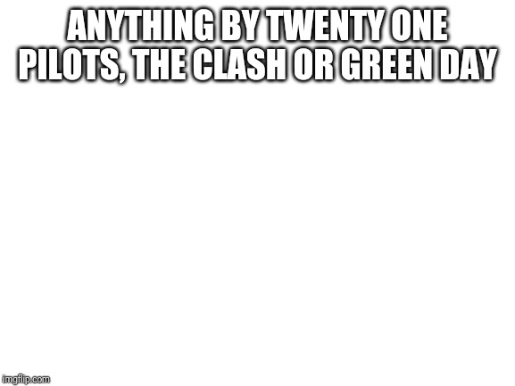blank white template | ANYTHING BY TWENTY ONE PILOTS, THE CLASH OR GREEN DAY | image tagged in blank white template | made w/ Imgflip meme maker