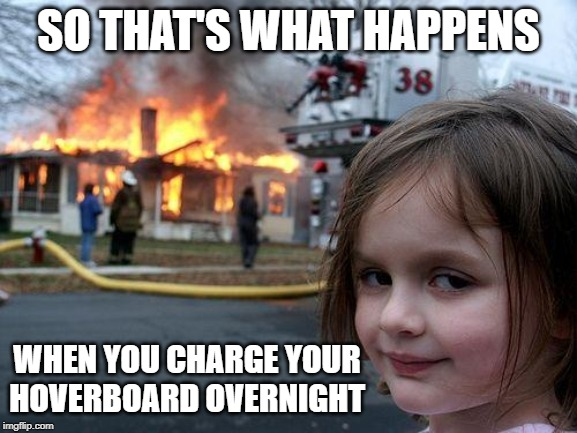 It's been a while since this was in the news but I start to wonder how many rechargeable batteries in the house is too many | SO THAT'S WHAT HAPPENS WHEN YOU CHARGE YOUR HOVERBOARD OVERNIGHT | image tagged in memes,disaster girl,hoverboard,recharging,batteries | made w/ Imgflip meme maker