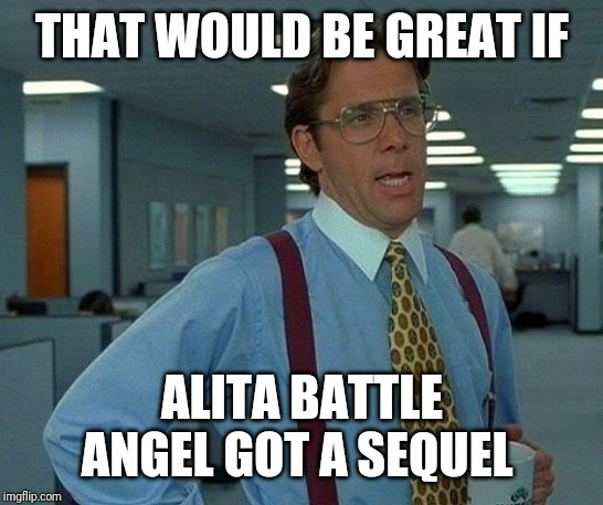 That Would Be Great | THAT WOULD BE GREAT IF ALITA BATTLE ANGEL GOT A SEQUEL | image tagged in memes,that would be great,alita,alitabattleangel,alitamemes | made w/ Imgflip meme maker