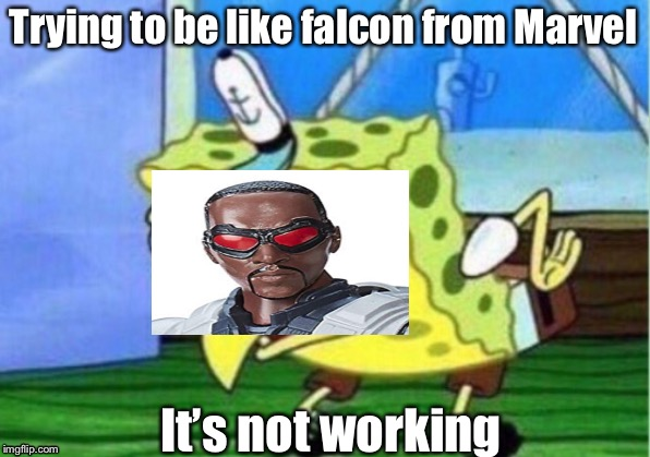 Mocking Spongebob Meme | Trying to be like falcon from Marvel It's not working | image tagged in memes,mocking spongebob | made w/ Imgflip meme maker