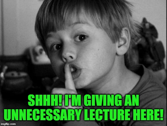 Shhhh | SHHH! I'M GIVING AN UNNECESSARY LECTURE HERE! | image tagged in shhhh | made w/ Imgflip meme maker