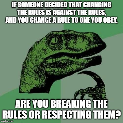 So Disobedient That It's So Obedient That It's So Disobedient That It's So Obedient That It's So Disobedient That It's... | IF SOMEONE DECIDED THAT CHANGING THE RULES IS AGAINST THE RULES, AND YOU CHANGE A RULE TO ONE YOU OBEY, ARE YOU BREAKING THE RULES OR RESPEC | image tagged in memes,philosoraptor,rules,paradox | made w/ Imgflip meme maker