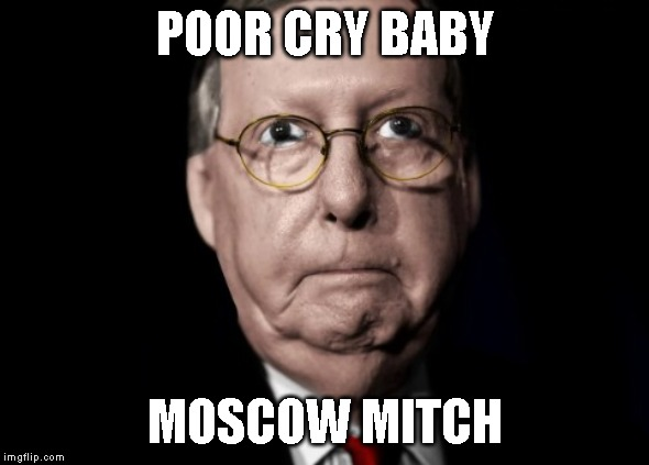 Stop Blocking Election Protection! |  POOR CRY BABY; MOSCOW MITCH | image tagged in commie,traitor,mitch mcconnell,it's treason then,corrupt,senate | made w/ Imgflip meme maker