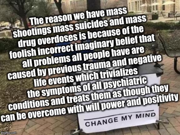 Change My Mind Meme | The reason we have mass shootings mass suicides and mass drug overdoses is because of the foolish incorrect imaginary belief that all proble | image tagged in memes,change my mind | made w/ Imgflip meme maker