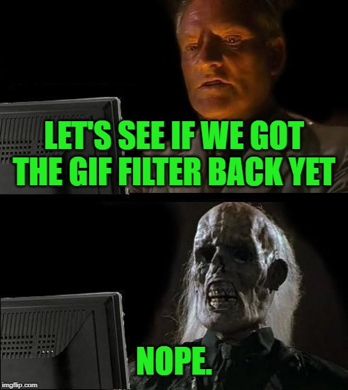 Still hoping we get the gif filter for the streams back! Would love to be able to filter them again! | LET'S SEE IF WE GOT THE GIF FILTER BACK YET NOPE. | image tagged in memes,ill just wait here,nixieknox,pretty please | made w/ Imgflip meme maker