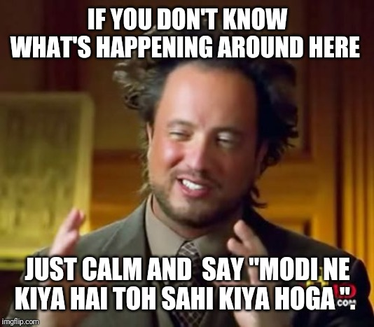 "Ancient Aliens | IF YOU DON'T KNOW WHAT'S HAPPENING AROUND HERE JUST CALM AND  SAY ""MODI NE KIYA HAI TOH SAHI KIYA HOGA "". 