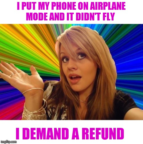 Dumb Blonde | I PUT MY PHONE ON AIRPLANE MODE AND IT DIDN'T FLY I DEMAND A REFUND | image tagged in memes,dumb blonde | made w/ Imgflip meme maker