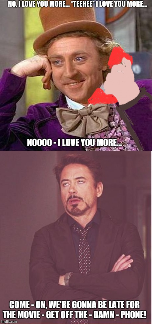 NO, I LOVE YOU MORE... *TEEHEE* I LOVE YOU MORE... NOOOO - I LOVE YOU MORE... COME - ON, WE'RE GONNA BE LATE FOR THE MOVIE - GET OFF THE - D | image tagged in memes,creepy condescending wonka,face you make robert downey jr,love,phone,annoying | made w/ Imgflip meme maker