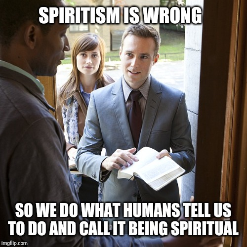 jehovahs witnesses | SPIRITISM IS WRONG SO WE DO WHAT HUMANS TELL US TO DO AND CALL IT BEING SPIRITUAL | image tagged in jehovahs witnesses | made w/ Imgflip meme maker