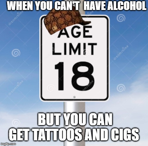 WHEN YOU CAN'T  HAVE ALCOHOL BUT YOU CAN GET TATTOOS AND CIGS | image tagged in funny,memes | made w/ Imgflip meme maker