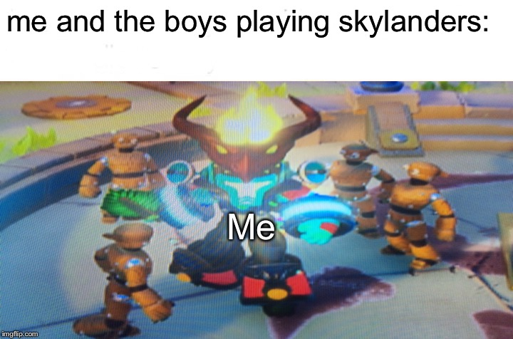 I got it for christmas in 2017, and my imaginator is completely ultimate now. | me and the boys playing skylanders: Me | image tagged in memes,me and the boys,skylanders | made w/ Imgflip meme maker