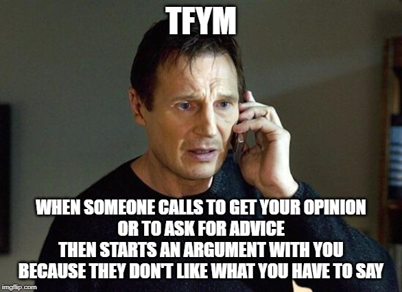 I Will Hang Up on You | TFYM WHEN SOMEONE CALLS TO GET YOUR OPINION OR TO ASK FOR ADVICE THEN STARTS AN ARGUMENT WITH YOU BECAUSE THEY DON'T LIKE WHAT YOU HAVE TO S | image tagged in liam neeson taken,thin skin,tfym,that face you make | made w/ Imgflip meme maker