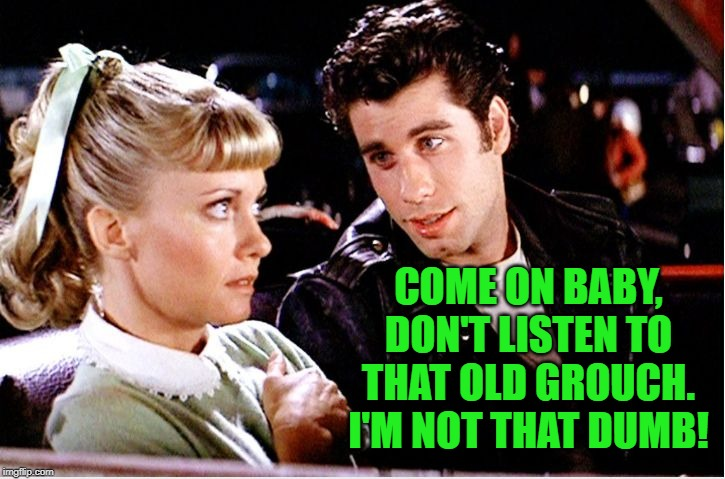 Grease movie | COME ON BABY, DON'T LISTEN TO THAT OLD GROUCH. I'M NOT THAT DUMB! | image tagged in grease movie | made w/ Imgflip meme maker