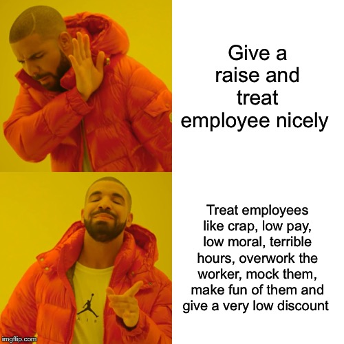 Drake Hotline Bling Meme | Give a raise and treat employee nicely Treat employees like crap, low pay, low moral, terrible hours, overwork the worker, mock them, make f | image tagged in memes,drake hotline bling | made w/ Imgflip meme maker
