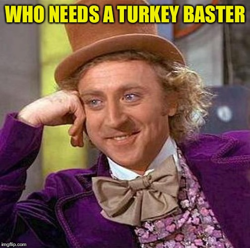 Creepy Condescending Wonka Meme | WHO NEEDS A TURKEY BASTER | image tagged in memes,creepy condescending wonka | made w/ Imgflip meme maker