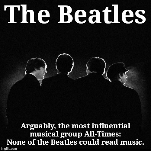 Little-Known but Noteworthy Facts about The Beatles | The Beatles Arguably, the most influential musical group All-Times: None of the Beatles could read music. | image tagged in vince vance,the beatles,george harrison,john lennon,paul mccartney,ringo starr | made w/ Imgflip meme maker