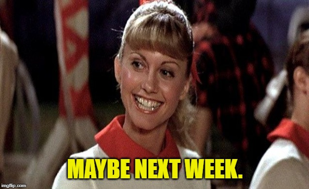 Sandra Dee Grease | MAYBE NEXT WEEK. | image tagged in sandra dee grease | made w/ Imgflip meme maker