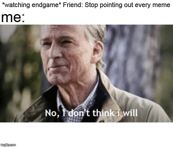 No, i dont think i will | *watching endgame* Friend: Stop pointing out every meme me: | image tagged in no i dont think i will | made w/ Imgflip meme maker