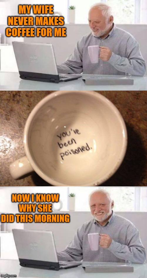 It was the best cup of coffee harold will ever have | MY WIFE NEVER MAKES COFFEE FOR ME NOW I KNOW WHY SHE DID THIS MORNING | image tagged in memes,hide the pain harold,44colt,poison,coffee,husband wife | made w/ Imgflip meme maker