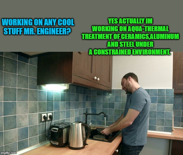 it pays to have a good vocabulary | WORKING ON ANY COOL STUFF MR. ENGINEER? YES ACTUALLY IM WORKING ON AQUA-THERMAL TREATMENT OF CERAMICS,ALUMINUM AND STEEL UNDER A CONSTRAINED | image tagged in engineer,vocabulary,washing dishes | made w/ Imgflip meme maker
