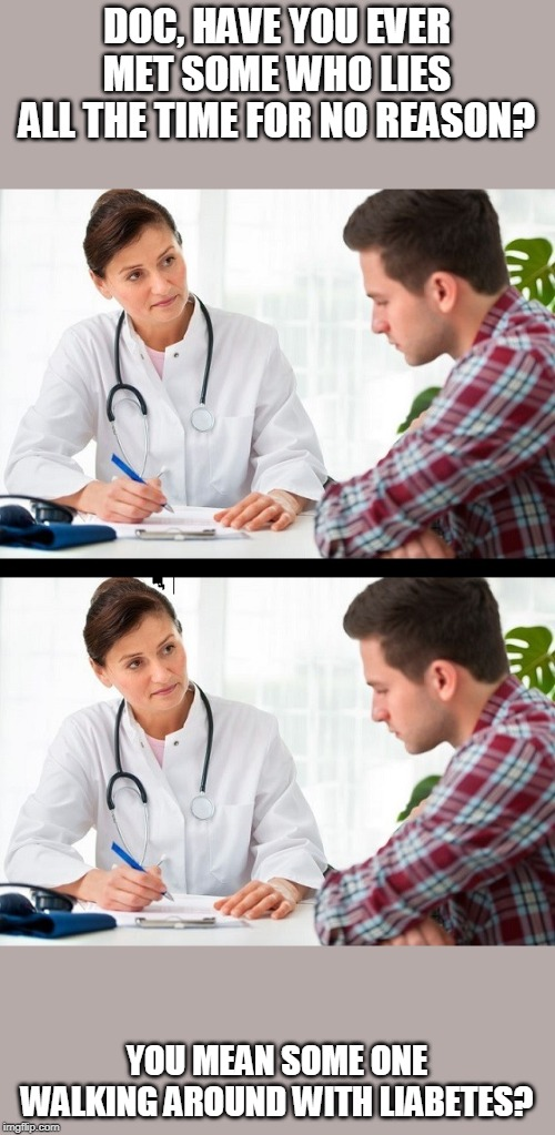 doctor and patient |  DOC, HAVE YOU EVER MET SOME WHO LIES ALL THE TIME FOR NO REASON? YOU MEAN SOME ONE WALKING AROUND WITH LIABETES? | image tagged in doctor and patient | made w/ Imgflip meme maker