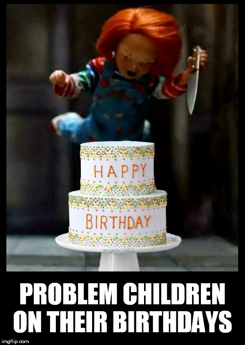 Made a template of this for birthdays | PROBLEM CHILDREN ON THEIR BIRTHDAYS | image tagged in happy birthday,chucky,birthday cake,birthday,cake,horror movie | made w/ Imgflip meme maker
