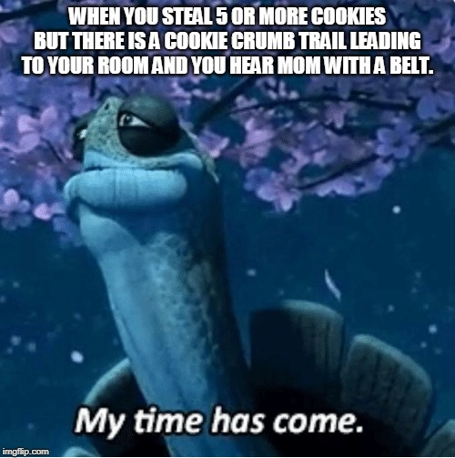 My Time Has Come | WHEN YOU STEAL 5 OR MORE COOKIES BUT THERE IS A COOKIE CRUMB TRAIL LEADING TO YOUR ROOM AND YOU HEAR MOM WITH A BELT. | image tagged in my time has come | made w/ Imgflip meme maker