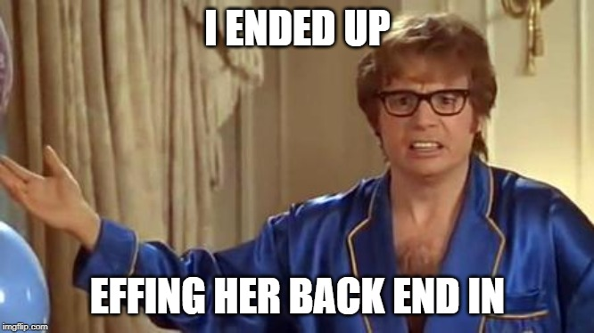 Austin Powers Honestly Meme | I ENDED UP EFFING HER BACK END IN | image tagged in memes,austin powers honestly | made w/ Imgflip meme maker