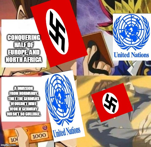 kaiba's defeat | CONQUERING HALF OF EUROPE, AND NORTH AFRICA A INVASION FROM NORMANDY, THAT THE GERMANS WOULDN'T HAVE WON IF GERMANY WASN'T SO GULLIBLE. | image tagged in kaiba's defeat | made w/ Imgflip meme maker