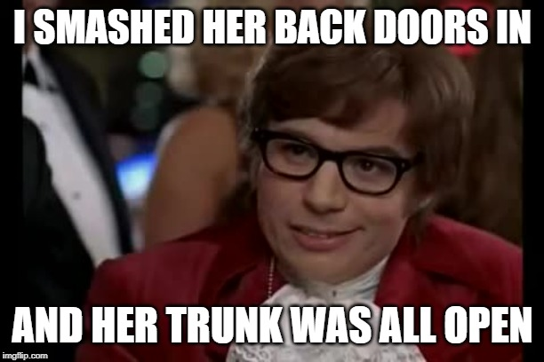 I Too Like To Live Dangerously Meme | I SMASHED HER BACK DOORS IN AND HER TRUNK WAS ALL OPEN | image tagged in memes,i too like to live dangerously | made w/ Imgflip meme maker