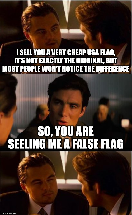 Inception | I SELL YOU A VERY CHEAP USA FLAG, IT'S NOT EXACTLY THE ORIGINAL, BUT MOST PEOPLE WON'T NOTICE THE DIFFERENCE SO, YOU ARE SEELING ME A FALSE  | image tagged in memes,inception | made w/ Imgflip meme maker