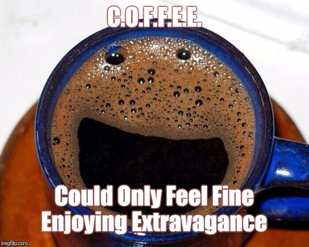 C.O.F.F.E.E. | C.O.F.F.E.E. Could Only Feel Fine Enjoying Extravagance | image tagged in coffee cup smile,memes,coffee | made w/ Imgflip meme maker