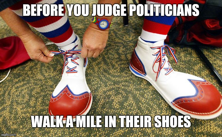 Clown shoes | BEFORE YOU JUDGE POLITICIANS WALK A MILE IN THEIR SHOES | image tagged in clown shoes | made w/ Imgflip meme maker