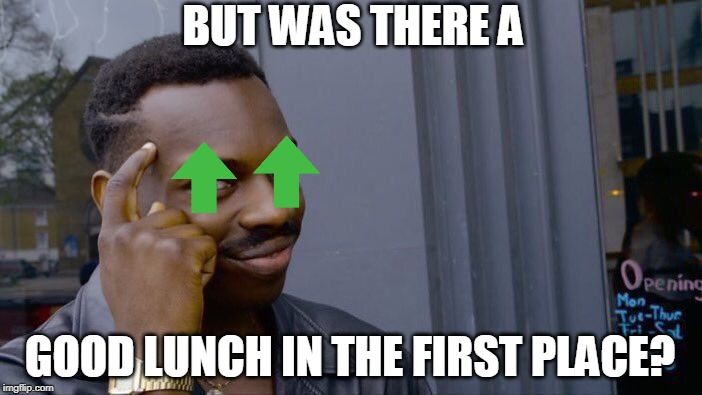 BUT WAS THERE A GOOD LUNCH IN THE FIRST PLACE? | image tagged in memes,roll safe think about it | made w/ Imgflip meme maker