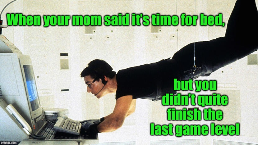 And you don't want to get caught | When your mom said it's time for bed, but you didn't quite finish the last game level | image tagged in video games,bed time,mission impossible,last level,funny memes | made w/ Imgflip meme maker