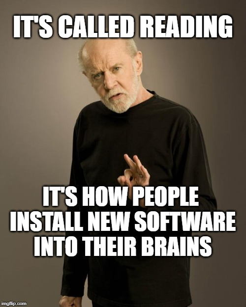 George Carlin | IT'S CALLED READING IT'S HOW PEOPLE   INSTALL NEW SOFTWARE  INTO THEIR BRAINS | image tagged in george carlin | made w/ Imgflip meme maker