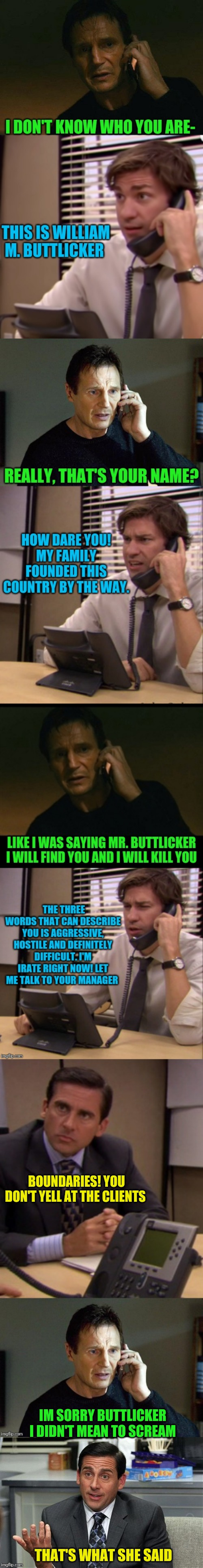 Buttlicker!! | BOUNDARIES! YOU DON'T YELL AT THE CLIENTS IM SORRY BUTTLICKER I DIDN'T MEAN TO SCREAM THAT'S WHAT SHE SAID | image tagged in that's what she said,the office,liam neeson taken,buttlicker | made w/ Imgflip meme maker
