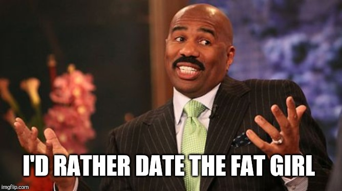Steve Harvey Meme | I'D RATHER DATE THE FAT GIRL | image tagged in memes,steve harvey | made w/ Imgflip meme maker